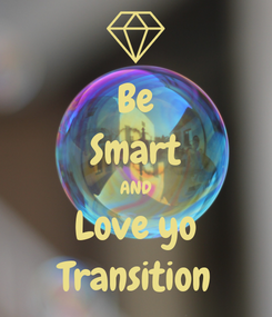 Poster: Be Smart AND Love yo Transition
