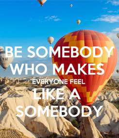 Poster: BE SOMEBODY WHO MAKES  EVERYONE FEEL LIKE A  SOMEBODY