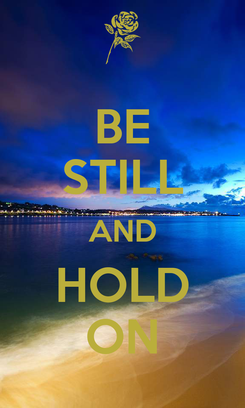 Poster: BE STILL AND HOLD ON