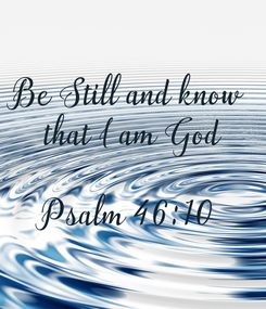 Poster: Be Still and know  that I am God  Psalm 46:10