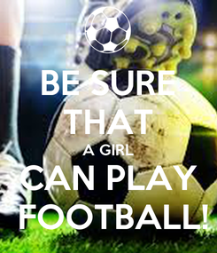 Poster: BE SURE THAT A GIRL CAN PLAY  FOOTBALL!