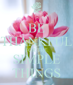 Poster: BE THANKFUL FOR THE SIMPLE THINGS