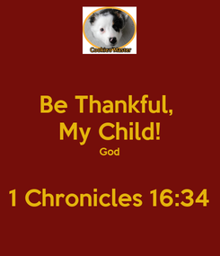 Poster: Be Thankful,  My Child! God  1 Chronicles 16:34