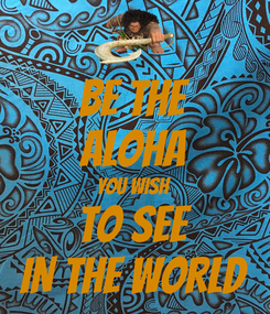 Poster: BE THE ALOHA YOU WISH TO SEE IN THE WORLD