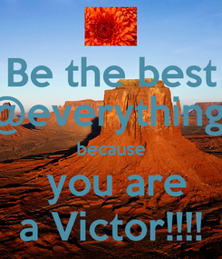 Poster: Be the best @everything  because  you are a Victor!!!!