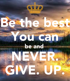 Poster: Be the best You can be and  NEVER. GIVE. UP.