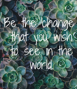 Poster: Be the change  that you wish  to see in the  world.