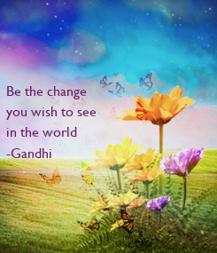 Poster:    Be the change  you wish to see in the world -Gandhi