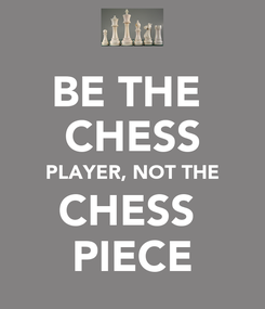 Poster: BE THE  CHESS PLAYER, NOT THE CHESS  PIECE