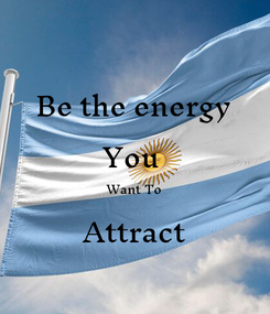 Poster: be the  energy you  want to  attract