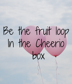 Poster: Be the fruit loop In the Cheerio  box