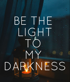 Poster: BE THE  LIGHT TO  MY  DARKNESS