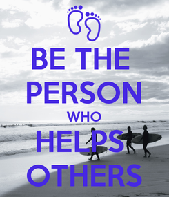 Poster: BE THE  PERSON WHO HELPS  OTHERS
