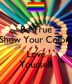 Poster: Be True Show Your Colors & Love Yourself