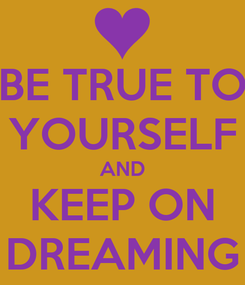 Poster: BE TRUE TO YOURSELF AND KEEP ON DREAMING