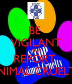 Poster: BE  VIGILANT AND REPORT  ANIMAL CRUELTY