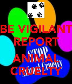 Poster: BE VIGILANT REPORT  ANIMAL CRUELTY