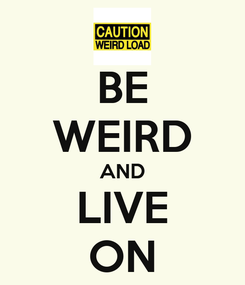 Poster: BE WEIRD AND LIVE ON