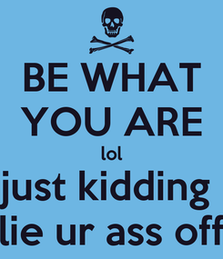Poster: BE WHAT YOU ARE lol just kidding  lie ur ass off