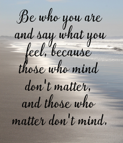 Poster: Be who you are  and say what you  feel, because  those who mind  don't matter,  and those who  matter don't mind.