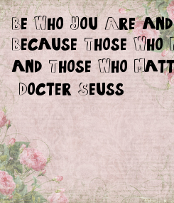 Poster: Be Who You Are and Say What You Feel, Because Those Who Mind don't Matter, and Those Who Matter Don't Mind.  -Docter Seuss