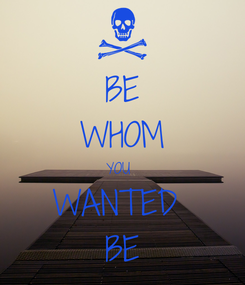 Poster: BE WHOM YOU  WANTED  BE
