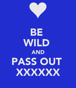Poster: BE  WILD  AND PASS OUT  XXXXXX