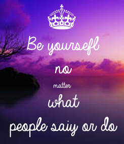 Poster: Be yoursefl no matter what people saiy or do