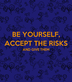 Poster: BE YOURSELF, ACCEPT THE RISKS AND GIVE THEM