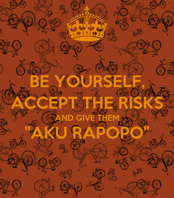 "Poster: BE YOURSELF, ACCEPT THE RISKS AND GIVE THEM ""AKU RAPOPO"""