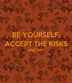 Poster: BE YOURSELF, ACCEPT THE RISKS AND SAY
