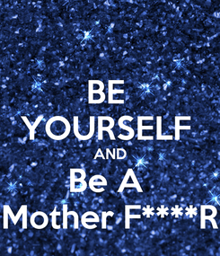 Poster: BE  YOURSELF  AND Be A  Mother F****R
