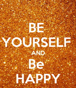 Poster: BE  YOURSELF  AND Be  HAPPY