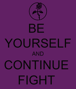 Poster: BE  YOURSELF AND CONTINUE  FIGHT