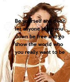 Poster: Be yourself and don't  let anyone bring you  down be free and go  show the world who  you really want to be