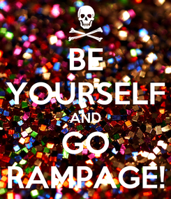 Poster: BE YOURSELF AND GO RAMPAGE!