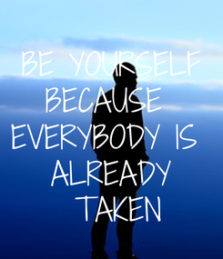Poster: BE YOURSELF BECAUSE  EVERYBODY IS  ALREADY  TAKEN