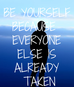 Poster: BE YOURSELF BECAUSE  EVERYONE  ELSE IS  ALREADY  TAKEN
