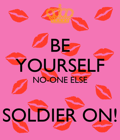 Poster: BE YOURSELF NO-ONE ELSE  SOLDIER ON!