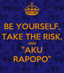 "Poster: BE YOURSELF, TAKE THE RISK, AND ""AKU RAPOPO"""