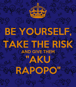 "Poster: BE YOURSELF, TAKE THE RISK AND GIVE THEM ""AKU RAPOPO"""