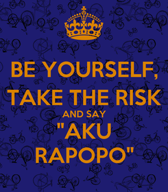 "Poster: BE YOURSELF, TAKE THE RISK AND SAY ""AKU RAPOPO"""
