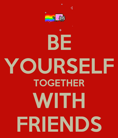 Poster: BE YOURSELF TOGETHER WITH FRIENDS