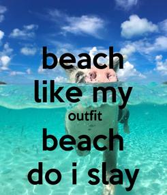 Poster: beach like my  outfit beach do i slay
