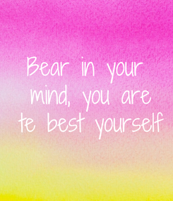 Poster: Bear in your  mind, you are  te best yourself
