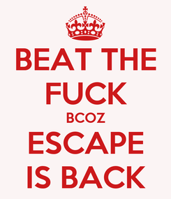 Poster: BEAT THE FUCK BCOZ ESCAPE IS BACK