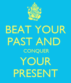 Poster: BEAT YOUR PAST AND   CONQUER YOUR PRESENT