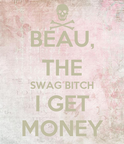 Poster: BEAU, THE SWAG BITCH I GET MONEY