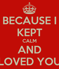 Poster: BECAUSE I KEPT CALM AND LOVED YOU