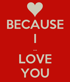 Poster: BECAUSE I ... LOVE YOU